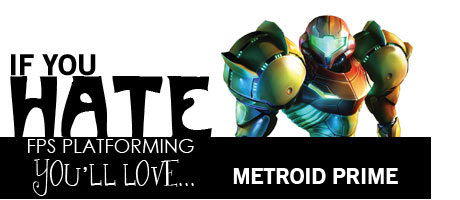 If you hate FPS platforming, you'll love Metroid Prime